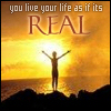 you live your life as if it's REAL