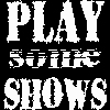 Play some shows!!