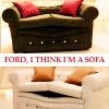 Empress Ena: Ford I think I'm a sofa