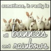 All bunnies and rainbows