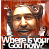 WHERE: IS YOUR GOD NOW?!11