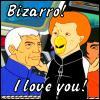 Bizarro bizarro I love you bizarro!