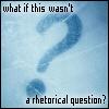not rhetorical?