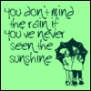 Even Sunshine Burns You... If You Ask Too Much.: you dont mind the rain