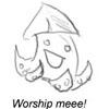 Worship me!
