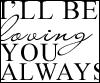 """i'll be loving you always"""