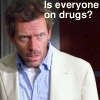 House Is everyone on drugs?