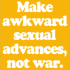 Make awkward sexual advances