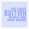 """""""You crazy British people and your words"""