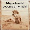 maybe I would become a mermaid