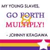 *shrugs*: Johnny's slaves are multiplying