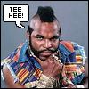 teehee, Mr. T - real men say teehee!