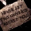 never let the unvierse regret you