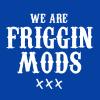 we are FRIGGIN MODS