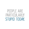 quote: STUPID PEOPLE