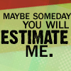 someday you will estimate me