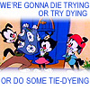 try dying, tie-dyeing, Animaniacs, die trying
