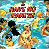 I HAVE NO PANTS!