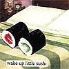 MISC; wake up little sushi!