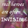 Real Heroes are Often Invisible