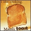 I like cooking. Mainly toast.