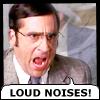 LOUD NOISES!