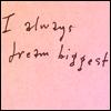 i always dream biggest
