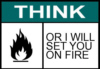 Think or I will set you on fire