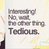 Interesting: No the other thing: Tedious