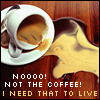 I need coffee to liiiive