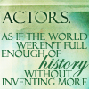 Actors inventing more history