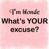 [other] [blonde] 'whats your excuse?'