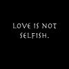 Love is not selfish.