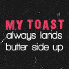 my toast always lands butter side up.