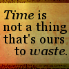 Time is not a thing to waste