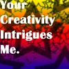 Creativity - your creativity intrigues m