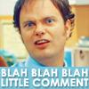 Dwight K. Schrute: blah blah little comment