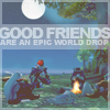 Good Friends are Epic World Drops