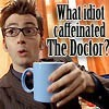 DW: What idiot caffeinated the Doctor?