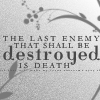 Last Enemy To Be Destroyed Is Death