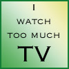 Grumble grumble: Too Much TV