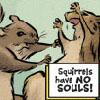 Squirrels have NO SOULS!