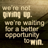 waiting for a better opportunity to win
