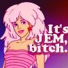 It's Jem, bitch
