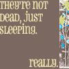 not dead just sleepin'