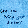 are you living your dream? i am