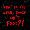 Booze aint food