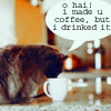 I made you coffee. :P
