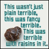 Terrible with RAISINS