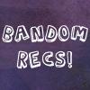 Bandom Recs